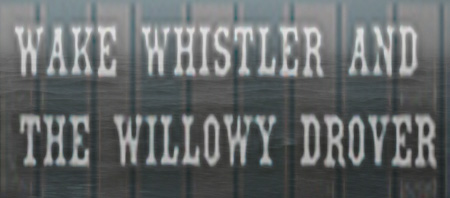 Wake Whistler And The Willowy Drover